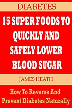 DIABETES: 15 SUPER FOODS TO QUICKLY AND SAFELY LOWER BLOOD SUGAR: How To Reverse and Prevent Diabetes Naturally by [Heath, James]