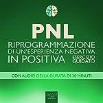 PNL - Riprogrammazione di un'esperienza negativa in positiva [PNL - Reprogramming of a Negative Experience into a Positive]: Esercizio guidato [Guided Technique] | Robert James