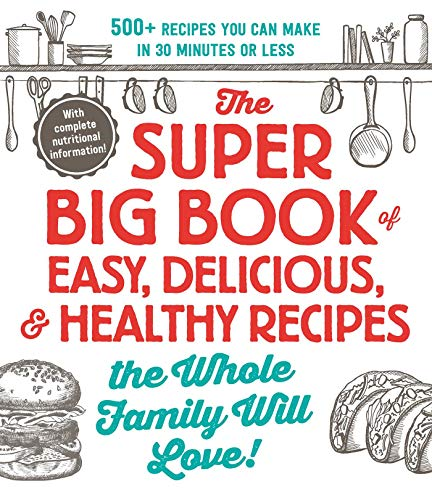 The Super Big Book of Easy, Delicious, & Healthy Recipes the Whole Family Will Love!: 500+ Recipes You Can Make in 30 Minutes or Less