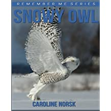 Snowy Owl: Amazing Photos & Fun Facts Book About Snowy Owl For Kids (Remember Me Series)