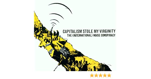 International noise conspiracy capitalism stole my virginity