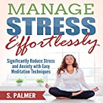 Manage Stress Effortlessly: Significantly Reduce Stress and Anxiety with Easy Meditation Techniques | S. Palmer