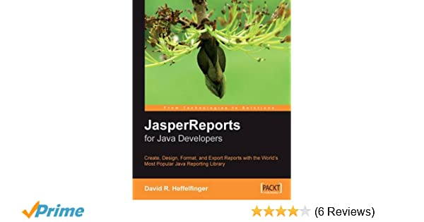 JasperReports for Java Developers: Create, Design, Format