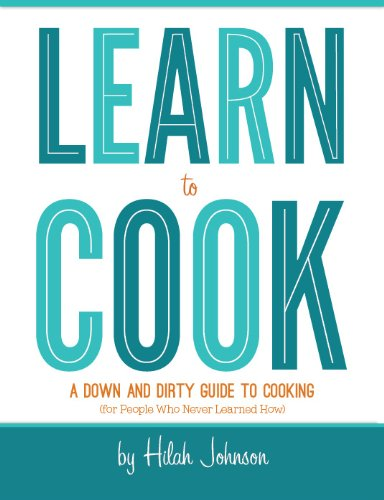 Learn To Cook: A Down and Dirty Guide to Cooking (For People Who Never Learned...