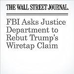 FBI Asks Justice Department to Rebut Trump's Wiretap Claim | Aruna Viswanatha,Ted Mann