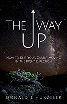 The Way Up: How to Keep Your Career Moving in the Right Direction by [Hurzeler, Donald J.]