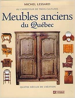 Meubles Anciens Du Quebec Au Carrefour De Trois Cultures Quatre Siecles De Creation Lessard Michel 9782761915243 Books Amazon Ca