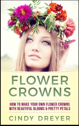Flower Crowns: How To Make Your Own Flower Crowns With Beautiful Blooms & Pretty Petals