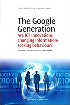 The Google Generation: Are ICT innovations Changing information Seeking Behaviour? (Chandos Information Professional Series)