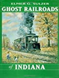 img - for Ghost Railroads of Indiana by Elmer G. Sulzer (1998-10-01) book / textbook / text book