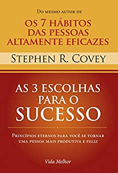 As 3 escolhas para o sucesso: Princípios eternos para você se tornar uma pessoa mais produtiva e feliz por [Covey, Stephen R.]