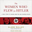 The Women Who Flew for Hitler: A True Story of Soaring Ambition and Searing Rivalry Audiobook by Clare Mulley Narrated by Christa Lewis