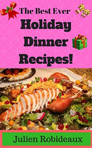 The Best Ever Holiday Dinner Recipes!: Over 40 Best-of-the-Best, Nutritious & Wholesome Holiday Dinner Ideas, Healthy Meals for Beginners, Easy & Tasty Recipes, Instant Pot Recipes