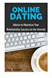 Online Dating: Advice to Maximize Your Relationship Success on the Internet (Guide to Finding Success with Online Dating)