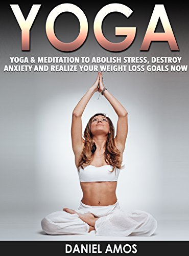 Yoga: 70 Top Beginner Yoga Poses & Meditations To Abolish Stress, Destroy Anxiety and Realize Your Weight Loss Goals Now! (buddhism for dummies, ...