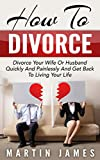 How To Divorce: Divorce Your Wife Or Husband Quickly And Painlessly And Get Back to Living Your Life (Divorce, How To Divorce, Separation, Annulment, Breakup)