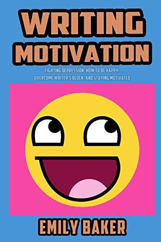 Writing Motivation: Fighting Depression, How to be Happy, Overcome Writer's Block, and Staying Motivated (Emily Baker Wr