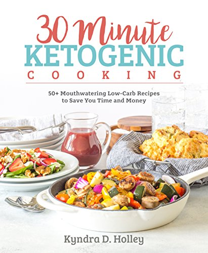 30 Minute Ketogenic Cooking: 50+ Mouthwatering Low-Carb Recipes to Save You Time and Money [Kyndra Holley] (Tapa Blanda)