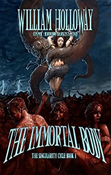 The Immortal Body (A Lovecraftian Horror Novel) (The Singularity Cycle Book 1) by [Holloway, William]