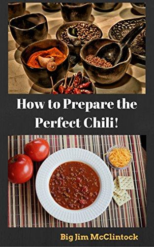 """How to Prepare the Perfect Chili!: (chili recipe, chile, texas red, gluten free diet, vegetarian, easy chili recipe, pepper pod, habanero, scorpion, carolina reaper, serrano, ghost chili) by Big Jim"""" McClintock"""