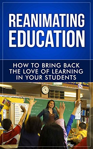 (Teaching: Reanimating Education: Increase Student Engagement, Boost Your Creativity, and Transform Your Life as an Educator! (Teach and Grow Rich, Ultimate ... Techniques, Teach Like A Champion Book 1))
