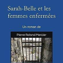 Sarah-Belle et les femmes enfermées | Livre audio Auteur(s) : Pierre Roland Mercier Narrateur(s) : Pierre Roland Mercier