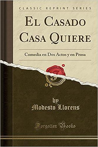 El Casado Casa Quiere: Comedia en Dos Actos y en Prosa Classic Reprint: Amazon.es: Modesto Llorens: Libros