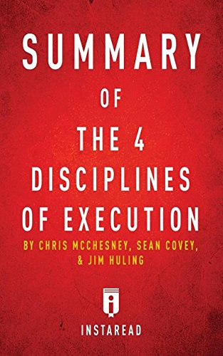 Summary of The 4 Disciplines of Execution: by Chris McChesney, Sean Covey, and Jim Huling | Includes Analysis