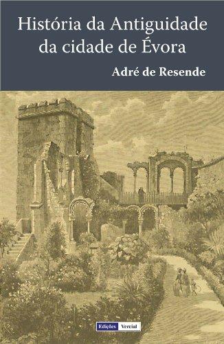 História da Antiguidade da Cidade de Évora: Terceira Edição fielmente copiada da segunda, que se fez em Évora em 1576, a qual foi ainda emendada pelo