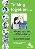 Talking Together... About Sex and Relationships: A Practical Resource for Schools and Parents of Children with Learning Disabilities: A Practical ... with Young People with Learning Disabilities