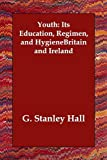 Youth Its Education Regimen and Hygiene, G. Stanley Hall, 1406810908