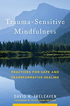 Trauma-Sensitive Mindfulness: Practices for Safe and Transformative Healing by [Treleaven, David A.]