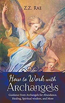 How to Work with Archangels: Guidance from Archangels for Abundance, Healing, Spiritual Wisdom, and More (Spiritual Tools Book 1) by [Rae, Z.Z. ]