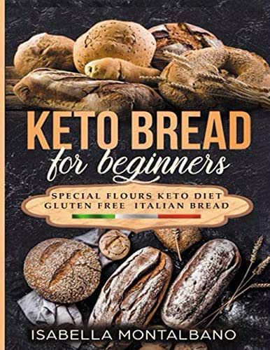 Keto Bread for beginners: a Guide to Keto Diet, low carb flours, italian baked recipes, to lose weight without lose life energy, eating delicious food. Baking recipes gluten free revised