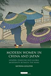 Modern Women in China and Japan: Gender, Feminism and Global Modernity Between the Wars (Library of China Studies Vol 1)