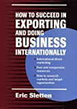 How to Succeed in Exporting and Doing Business Internationally, Eric Sletten, 0471311286