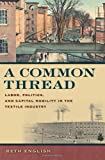 A Common Thread: Labor, Politics, and Capital Mobility in the Textile Industry (Politics and Culture in the Twentieth-Century South Ser.)