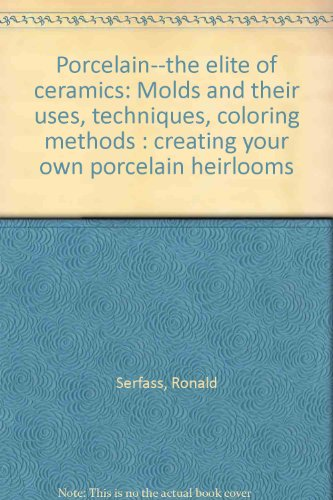 Porcelain--the elite of ceramics: Molds and their uses, techniques, coloring methods : creating your own porcelain - Porcelain Heirloom