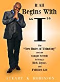 "It All Begins With ""I"": The ""New Rules of Thinking"" and the SImple Secrets to living a Rich, Joyous, and Fulfilled Life"