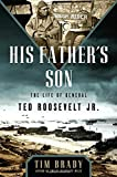 "Tim Brady, ""His Father's Son: The Life of General Ted Roosevelt, Jr."" (NAL, 2017)"