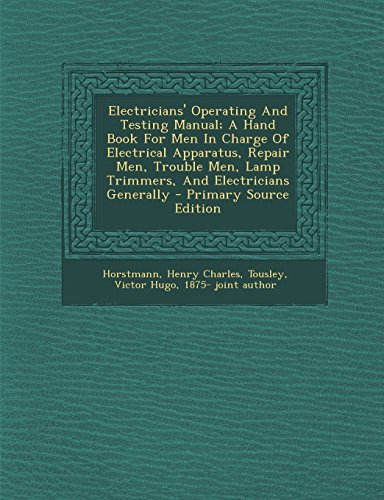 Electricians' Operating And Testing Manual; A Hand Book For Men In Charge Of Electrical Apparatus, Repair Men, Trouble Men, Lamp Trimmers, And Electricians Generally - Primary Source Edition [Charles, Horstmann Henry] (Tapa Blanda)