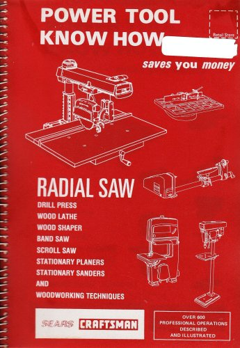 "SEARS CRAFTSMAN - Power Tool KNow How ""RADIAL SAW"" Drill Press Wood Lathe, Wood Shaper, Band Saw, Scoll Saw, Stationary Planers, Stationary Sanders, Woodworking Techniques. (Over 600 Professional Operations Described and Illustrated."