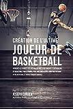 Création de l'Ultime Joueur de Basketball: Apprenez les secrets utilisés par les meilleurs joueurs et entraîneurs de basketball professionnel pour ... et votre Ténacité Mentale (French Edition)