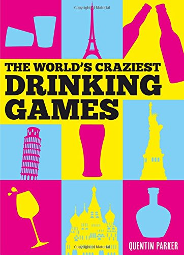 The World's Craziest Drinking Games by Quentin Parker