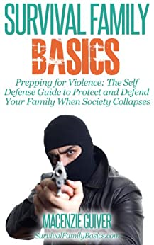 Prepping for Violence: The Self Defense Guide to Protect and Defend Your Family When Society Collapses (Survival Family Basics - Preppers Survival Handbook Series) by [Guiver, Macenzie]