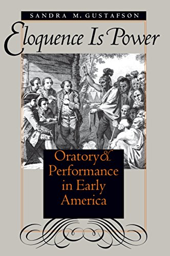 Eloquence Is Power: Oratory and Performance in Early America (Published by the Omohundro Institute of Early American History and Culture and the University of North Carolina Press)