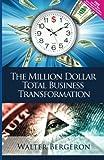 The Million Dollar Total Business Transformation, Walter Bergeron, 1477401350