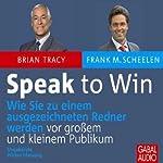 Speak to Win: Wie Sie zu einem ausgezeichneten Redner werden vor großem und kleinem Publikum | Brian Tracy,Frank M. Scheelen