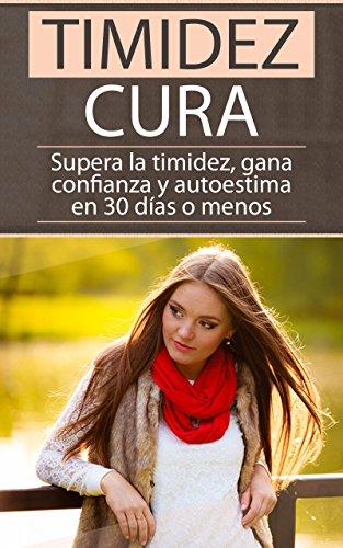 Timidez cura: Supera la timidez, gana confianza y autoestima en 30 días o menos. (Confianza, Autoestima, Vencer el miedo, superar el rechazo) (Spanish Edition) (La Cura En Un Minuto)