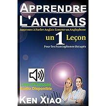 Apprendre L'anglais: Apprenez à Parler Anglais comme un Anglophone en 1 Leçon, pour les Francophones Occupés (French Edition)